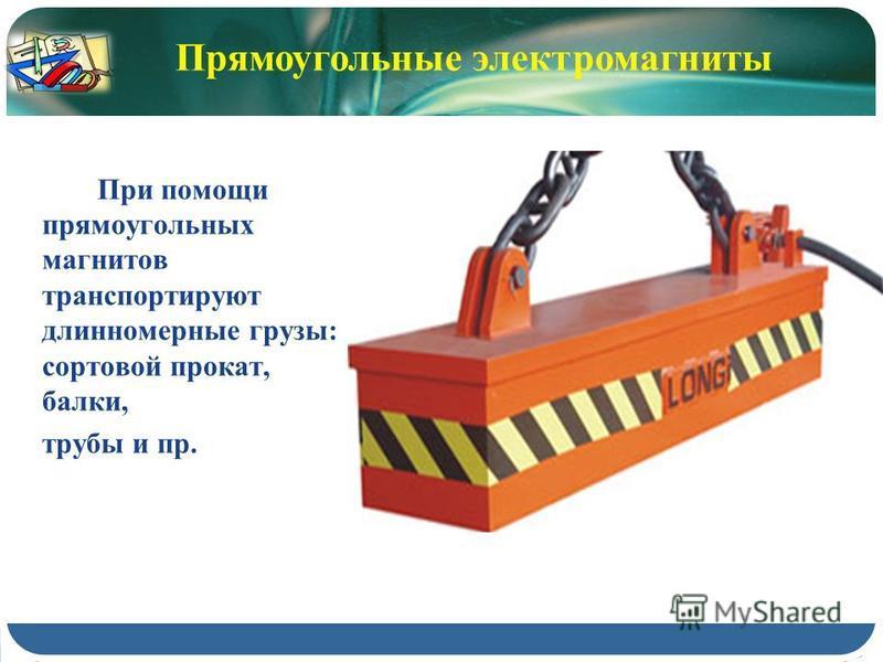 При помощи прямоугольных магнитов транспортируют длинномерные грузы: сортовой прокат, балки, трубы и пр. Прямоугольные электромагниты