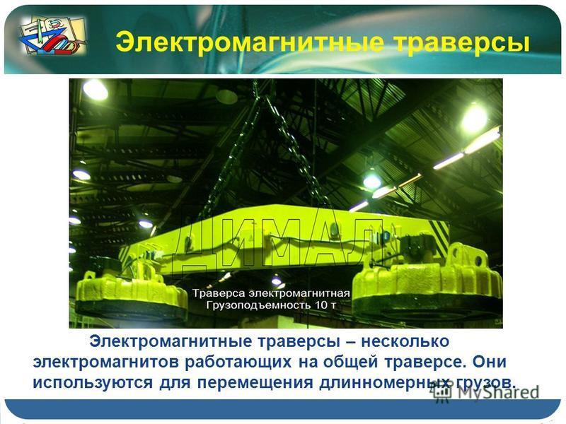 Электромагнитные траверсы – несколько электромагнитов работающих на общей траверсе. Они используются для перемещения длинномерных грузов. Электромагнитные траверсы
