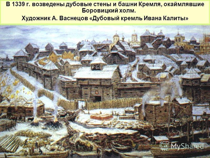 В 1339 г. возведены дубовые стены и башни Кремля, окаймлявшие Боровицкий холм. Художник А. Васнецов «Дубовый кремль Ивана Калиты»