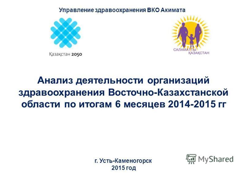Анализ деятельности организаций здравоохранения Восточно-Казахстанской области по итогам 6 месяцев 2014-2015 гг г. Усть-Каменогорск 2015 год Управление здравоохранения ВКО Акимата