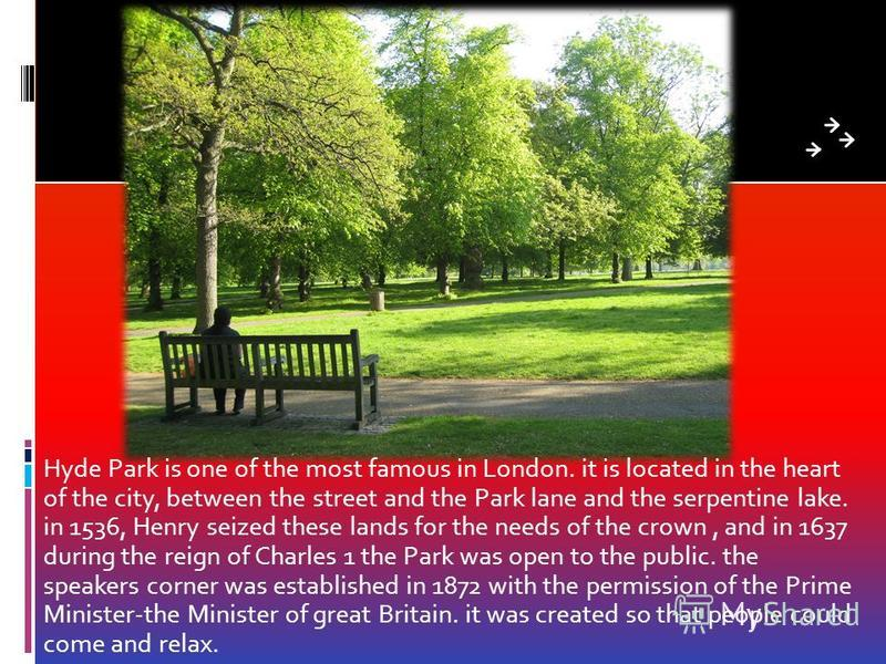 Hyde Park is one of the most famous in London. it is located in the heart of the city, between the street and the Park lane and the serpentine lake. in 1536, Henry seized these lands for the needs of the crown, and in 1637 during the reign of Charles