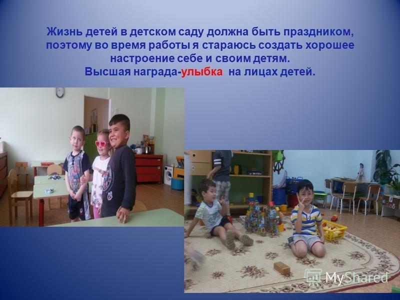 Жизнь детей в детском саду должна быть праздником, поэтому во время работы я стараюсь создать хорошее настроение себе и своим детям. Высшая награда-улыбка на лицах детей.