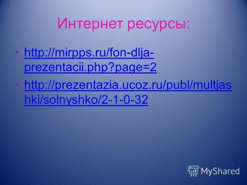 Интернет ресурсы: http://mirpps.ru/fon-dlja- prezentacii.php?page=2http://mirpps.ru/fon-dlja- prezentacii.php?page=2 http://prezentazia.ucoz.ru/publ/multjas hki/solnyshko/2-1-0-32http://prezentazia.ucoz.ru/publ/multjas hki/solnyshko/2-1-0-32