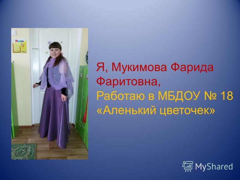 Я, Мукимова Фарида Фаритовна, Работаю в МБДОУ 18 «Аленький цветочек»