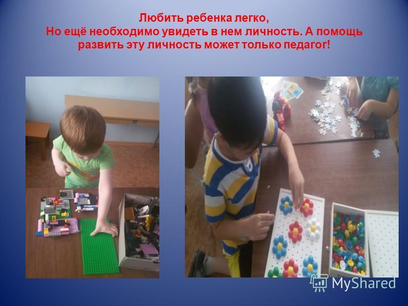 Любить ребенка легко, Но ещё необходимо увидеть в нем личность. А помощь развить эту личность может только педагог!