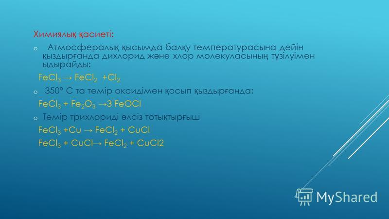 Химиялы қ қ асиеті: o Атмосфералы қ қ ысымда бал қ у температурасына дейін қ ыздыр ғ анда дихлорид ж ә не хлор молекуласыны ң т ү зілуімен ыдырайды: FeCl 3 FeCl 2 +Cl 2 o 350° С та темір оксидімен қ осып қ ыздыр ғ анда: FeCl 3 + Fe 2 О 3 3 FeOCl o Те