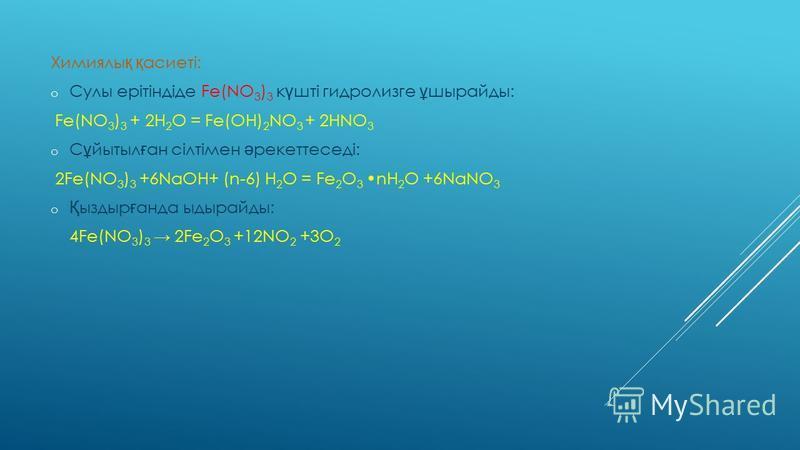 Химиялы қ қ асиеті: o Сулы ерітіндіде Fe(NO 3 ) 3 к ү шті гидролизге ұ шырайды: Fe(NO 3 ) 3 + 2H 2 O = Fe(OH) 2 NO 3 + 2HNO 3 o C ұ йытыл ғ ан сілтімен ә рекеттеседі: 2Fe(NO 3 ) 3 +6NaOH+ (n-6) H 2 O = Fe 2 O 3 nH 2 O +6NaNO 3 o Қ ыздыр ғ анда ыдырай