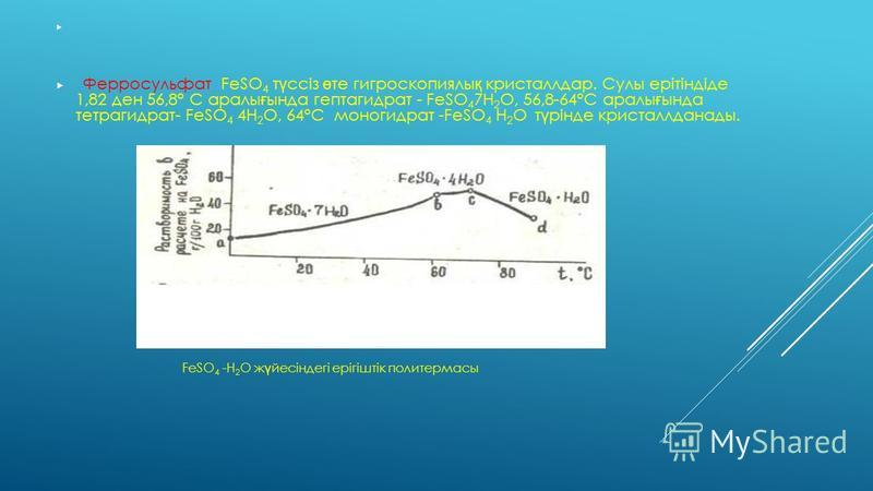 Ферросульфат FeSO 4 т ү ссіз ө те гигроскопиялы қ кристаллдар. Сулы ерітіндіде 1,82 ден 56,8° C аралы ғ ында гептагидрат - FeSO 4 7H 2 O, 56,8-64°C аралы ғ ында тетрагидрат- FeSO 4 4H 2 O, 64°С моногидрат -FeSO 4 H 2 O т ү рінде кристаллданады. FeSO