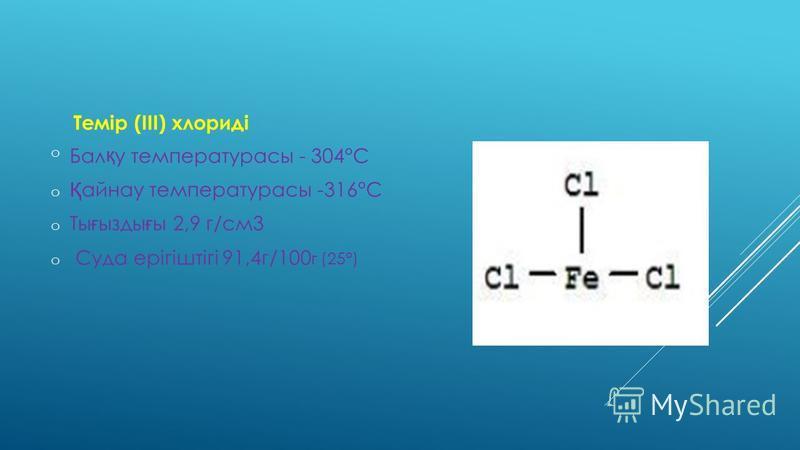 Темір (III) хлориді oБал қ у температурасы - 304°С o Қ айнау температурасы -316°С o Ты ғ ызды ғ ы 2,9 г/см3 o Суда ерігіштігі 91,4г/100 г (25°)