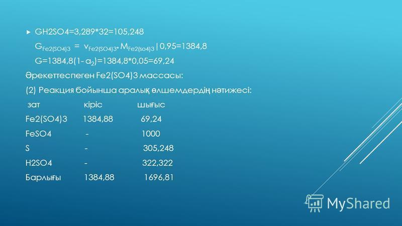 Fe2O3 –тың әрекеттесуге кеткен массасы G Fe2O3 =160*1000\400=400 H2SO4-тың әрекеттесуге кеткен массасы GH2SO4=294*1000/400=735 Онда Н2О массасы GH2O= GFe2O3+GH2SO4 – GFe2(SO4)3=400+735-1000=135 2. : 1000 кг FeSO4 (1-2) реакция бойынша материалдық бал