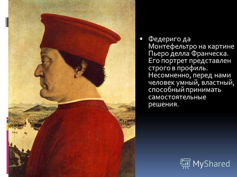 Федериго да Монтефельтро на картине Пьеро делла Франческа. Его портрет представлен строго в профиль. Несомненно, перед нами человек умный, властный, способный принимать самостоятельные решения.