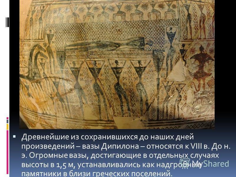 Древнейшие из сохранившихся до наших дней произведений – вазы Дипилона – относятся к VIII в. До н. э. Огромные вазы, достигающие в отдельных случаях высоты в 1,5 м, устанавливались как надгробные памятники в близи греческих поселений.