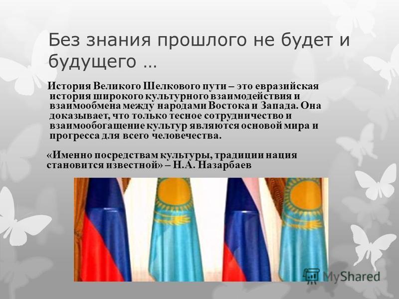 Без знания прошлого не будет и будущего … История Великого Шелкового пути – это евразийская история широкого культурного взаимодействия и взаимообмена между народами Востока и Запада. Она доказывает, что только тесное сотрудничество и взаимообогащени