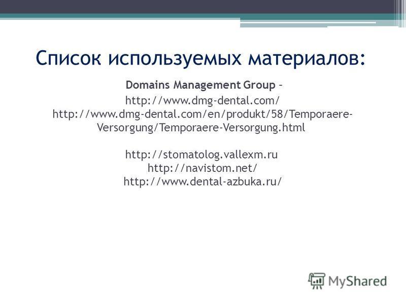 Список используемых материалов: Domains Management Group – http://www.dmg-dental.com/ http://www.dmg-dental.com/en/produkt/58/Temporaere- Versorgung/Temporaere-Versorgung.html http://stomatolog.vallexm.ru http://navistom.net/ http://www.dental-azbuka