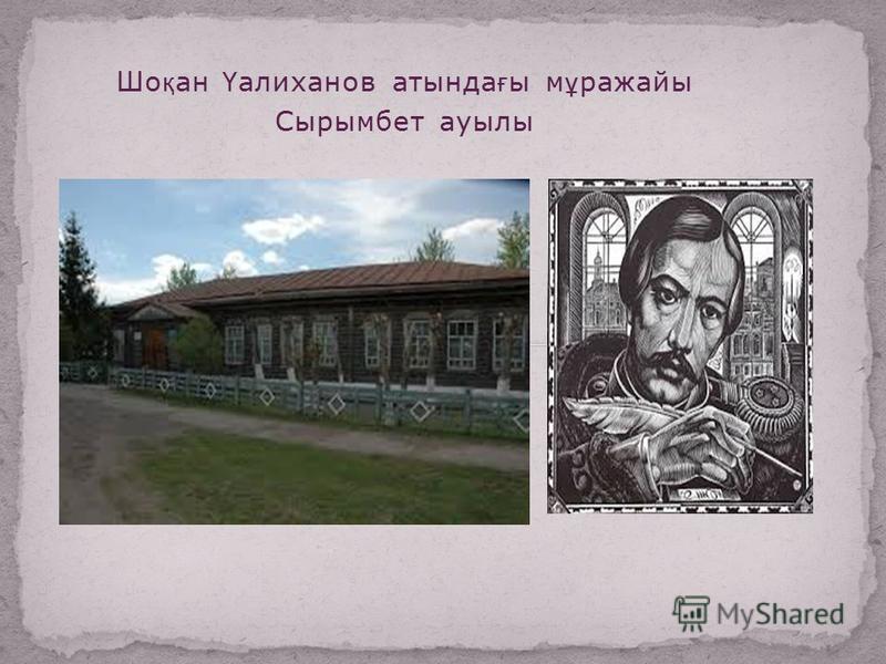 Шо қ ан Ү алиханов атында ғ ы м ұ ражайы Сырымбет ауылы