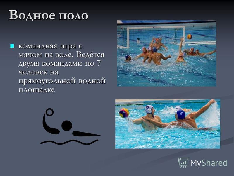 Водное поло командная игра с мячом на воде. Ведётся двумя командами по 7 человек на прямоугольной водной площадке командная игра с мячом на воде. Ведётся двумя командами по 7 человек на прямоугольной водной площадке