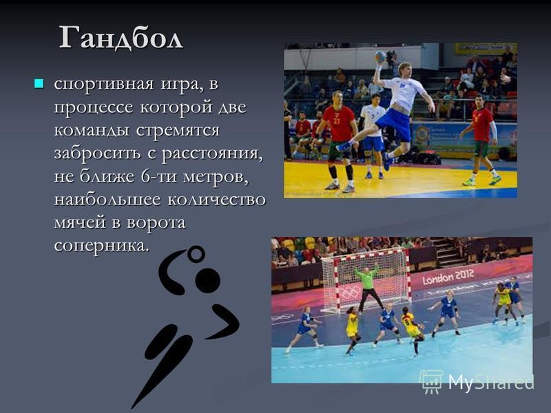 Гандбол спортивная игра, в процессе которой две команды стремятся забросить с расстояния, не ближе 6-ти метров, наибольшее количество мячей в ворота соперника. спортивная игра, в процессе которой две команды стремятся забросить с расстояния, не ближе