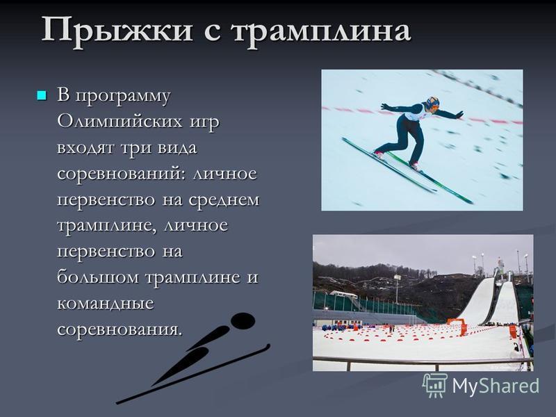 Прыжки с трамплина В программу Олимпийских игр входят три вида соревнований: личное первенство на среднем трамплине, личное первенство на большом трамплине и командные соревнования.