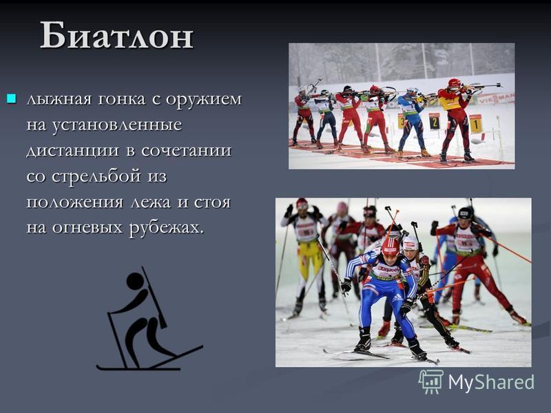 Биатлон лыжная гонка с оружием на установленные дистанции в сочетании со стрельбой из положения лежа и стоя на огневых рубежах.