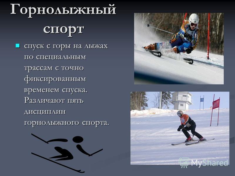 Горнолыжный спорт спуск с горы на лыжах по специальным трассам с точно фиксированным временем спуска. Различают пять дисциплин горнолыжного спорта.