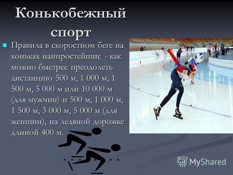 Конькобежный спорт Правила в скоростном беге на коньках наипростейшие - как можно быстрее преодолеть дистанцию 500 м, 1 000 м, 1 500 м, 5 000 м или 10 000 м (для мужчин) и 500 м, 1 000 м, 1 500 м, 3 000 м, 5 000 м (для женщин), на ледяной дорожке дли