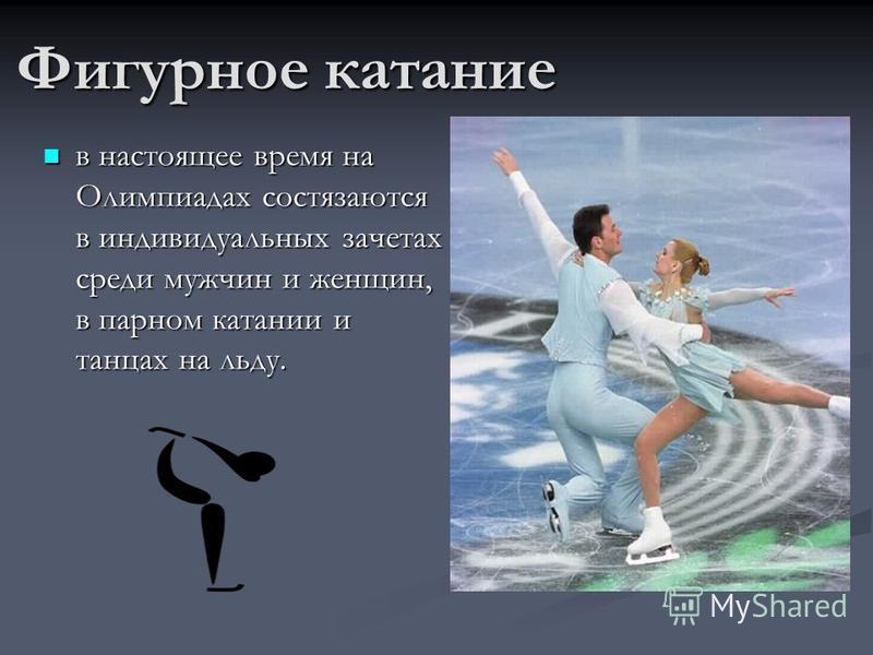 Фигурное катание в настоящее время на Олимпиадах состязаются в индивидуальных зачетах среди мужчин и женщин, в парном катании и танцах на льду.