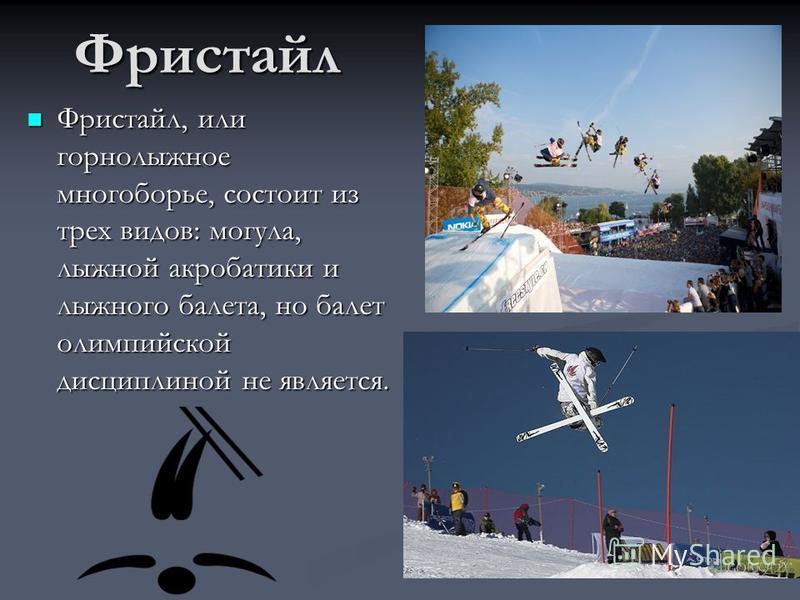 Фристайл Фристайл, или горнолыжное многоборье, состоит из трех видов: могула, лыжной акробатики и лыжного балета, но балет олимпийской дисциплиной не является.