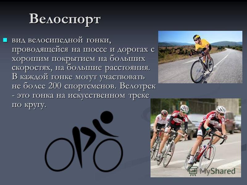Велоспорт вид велосипедной гонки, проводящейся на шоссе и дорогах с хорошим покрытием на больших скоростях, на большие расстояния. В каждой гонке могут участвовать не более 200 спортсменов. Велотрек - это гонка на искусственном треке по кругу. вид ве
