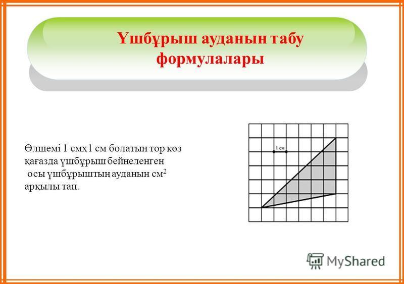 Үшбұрыш ауданын табу формулалары Өлшемі 1 смх1 см болатын тор көз қағазда үшбұрыш бейнеленген осы үшбұрыштың ауданын см 2 арқылы тап.