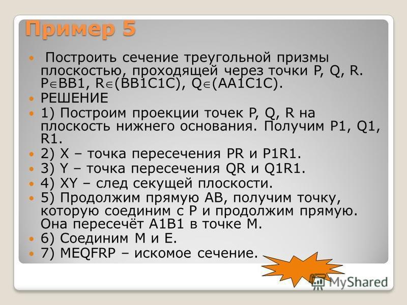 Пример 5 Построить сечение треугольной призмы плоскостью, проходящей через точки P, Q, R. PВВ1, R(ВВ1С1С), Q(АА1С1С). РЕШЕНИЕ 1) Построим проекции точек P, Q, R на плоскость нижнего основания. Получим P1, Q1, R1. 2) Х – точка пересечения РR и Р1R1. 3