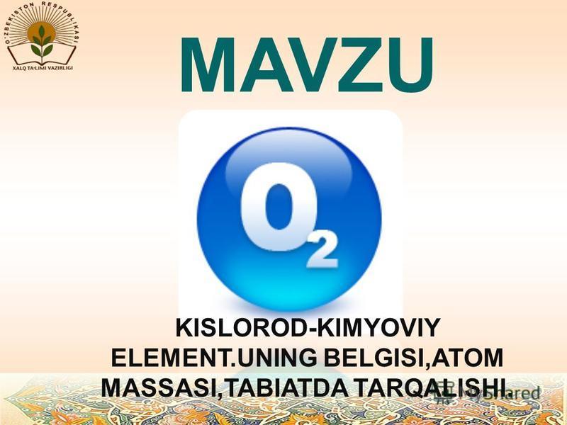 MAVZU KISLOROD-KIMYOVIY ELEMENT.UNING BELGISI,ATOM MASSASI,TABIATDA TARQALISHI.