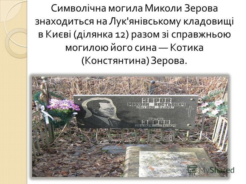 Символічна могила Миколи Зерова знаходиться на Лук ' янівському кладовищі в Києві ( ділянка 12) разом зі справжньою могилою його сина Котика ( Констянтина ) Зерова.