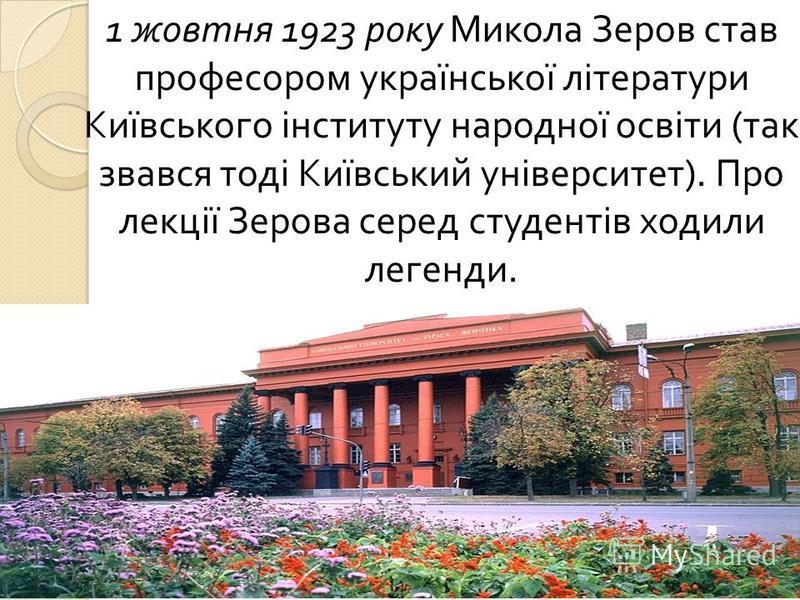 1 жовтня 1923 року Микола Зеров став професором української літератури Київського інституту народної освіти ( так звався тоді Київський університет ). Про лекції Зерова серед студентів ходили легенди.