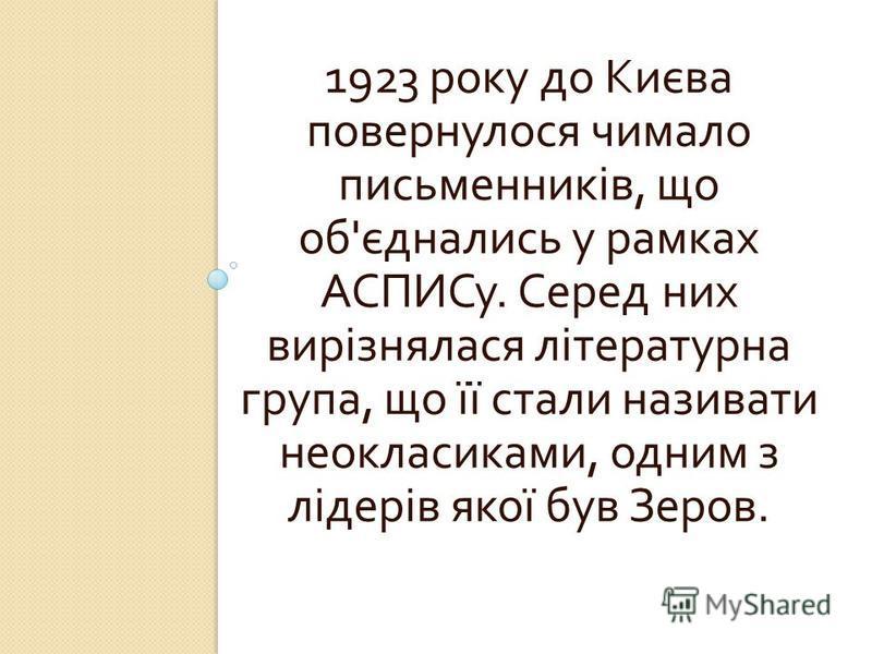 1923 року до Києва повернулося чимало письменників, що об ' єднались у рамках АСПИСу. Серед них вирізнялася літературна група, що її стали називати неокласиками, одним з лідерів якої був Зеров.