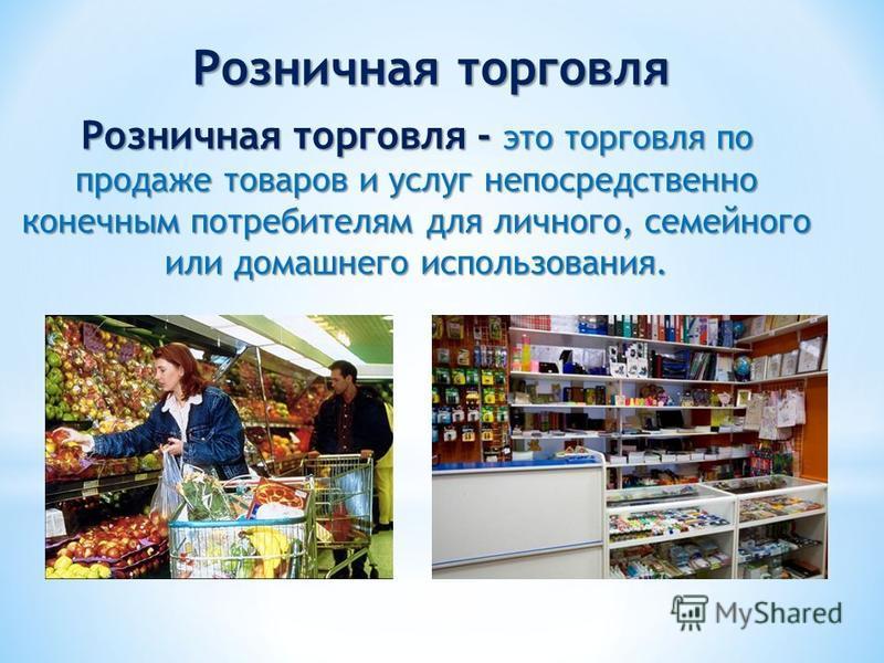 Розничная торговля Розничная торговля - это торговля по продаже товаров и услуг непосредственно конечным потребителям для личного, семейного или домашнего использования.