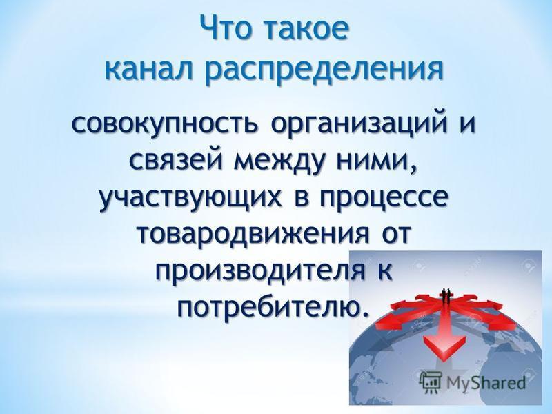 Что такое канал распределения совокупность организаций и связей между ними, участвующих в процессе товародвижения от производителя к потребителю.