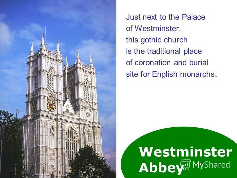 Westminster Abbey Just next to the Palace of Westminster, this gothic church is the traditional place of coronation and burial site for English monarchs.