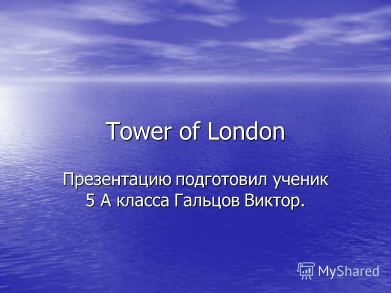 Tower of London Презентацию подготовил ученик 5 А класса Гальцов Виктор.