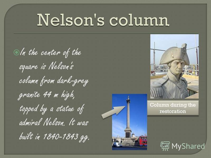 In the center of the square is Nelson's column from dark-grey granite 44 m high, topped by a statue of admiral Nelson. It was built in 1840-1843 gg. Column during the restoration