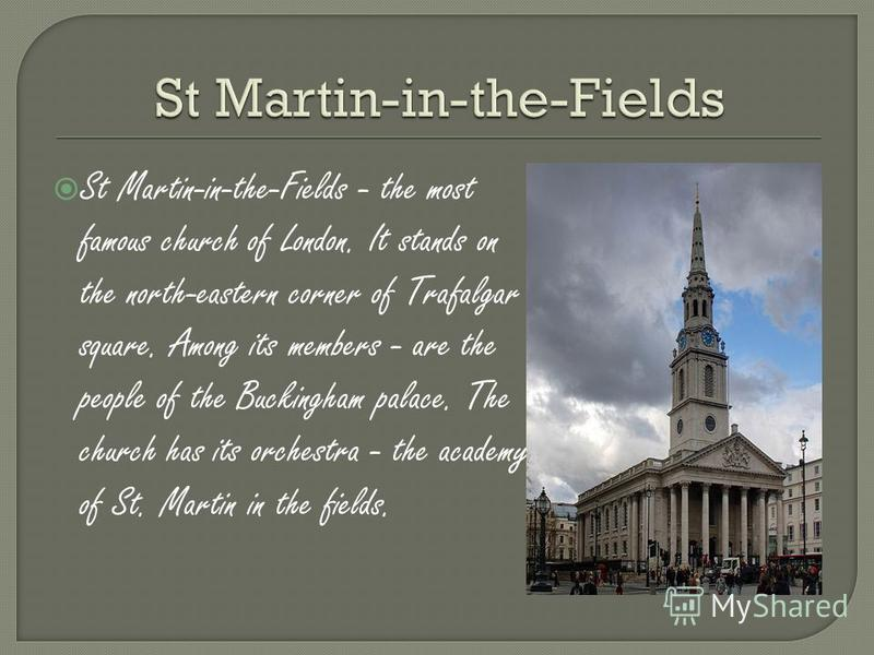 St Martin-in-the-Fields - the most famous church of London. It stands on the north-eastern corner of Trafalgar square. Among its members - are the people of the Buckingham palace. The church has its orchestra - the academy of St. Martin in the fields