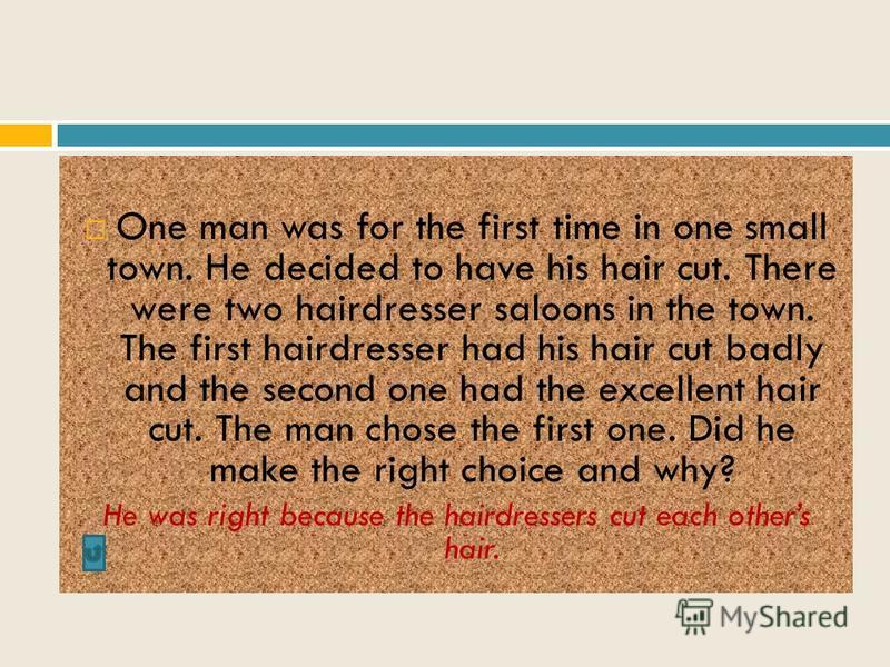 One man was for the first time in one small town. He decided to have his hair cut. There were two hairdresser saloons in the town. The first hairdresser had his hair cut badly and the second one had the excellent hair cut. The man chose the first one