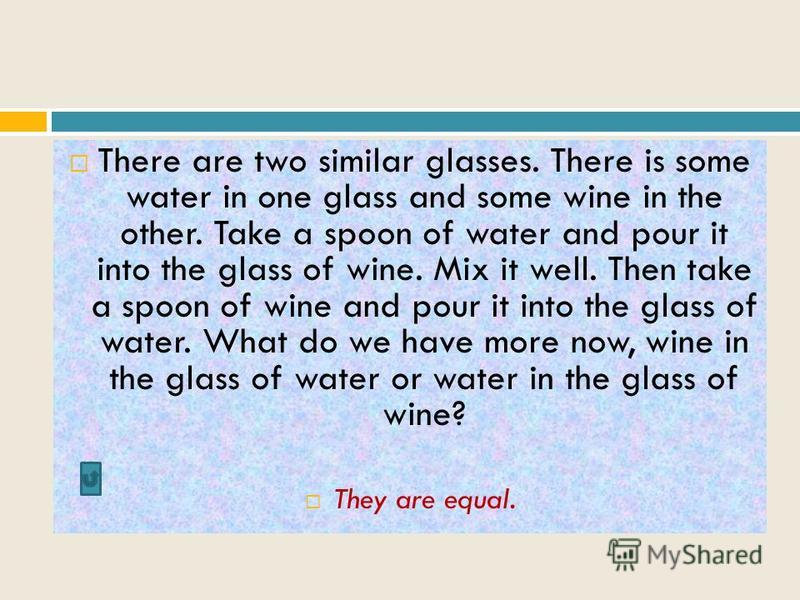 There are two similar glasses. There is some water in one glass and some wine in the other. Take a spoon of water and pour it into the glass of wine. Mix it well. Then take a spoon of wine and pour it into the glass of water. What do we have more now