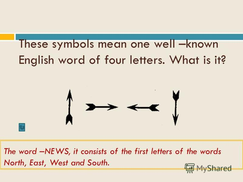 These symbols mean one well –known English word of four letters. What is it? The word –NEWS, it consists of the first letters of the words North, East, West and South.