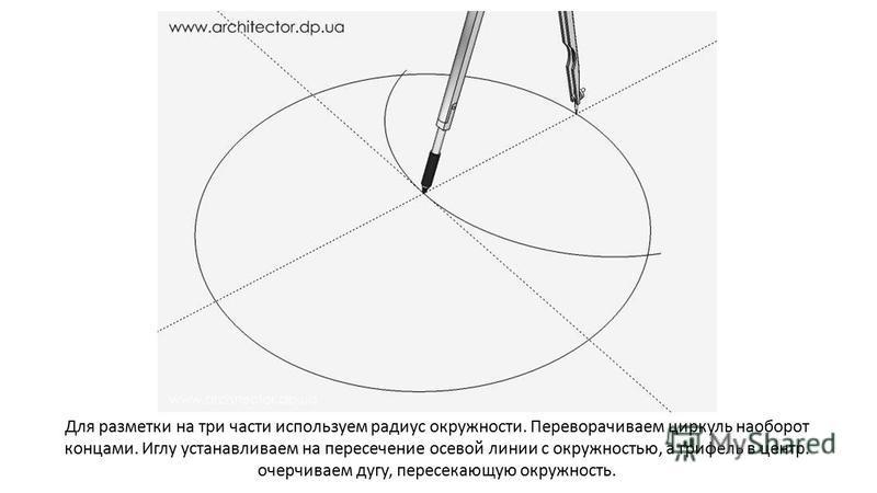 Для разметки на три части используем радиус окружности. Переворачиваем циркуль наоборот концами. Иглу устанавливаем на пересечение осевой линии с окружностью, а грифель в центр. очерчиваем дугу, пересекающую окружность.