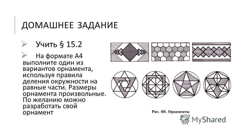 ДОМАШНЕЕ ЗАДАНИЕ Учить § 15.2 На формате А 4 выполните один из вариантов орнамента, используя правила деления окружности на равные части. Размеры орнамента произвольные. По желанию можно разработать свой орнамент