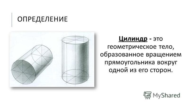 ОПРЕДЕЛЕНИЕ Цилиндр - это геометрическое тело, образованное вращением прямоугольника вокруг одной из его сторон.