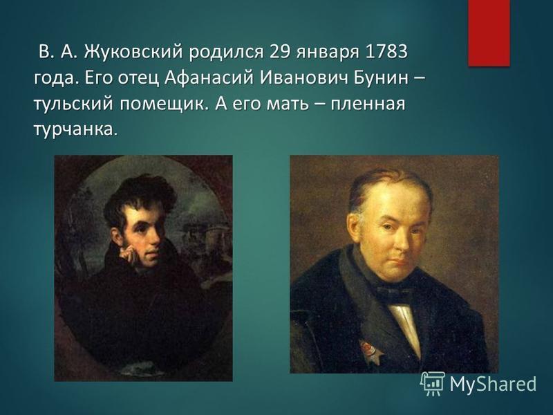 В. А. Жуковский родился 29 января 1783 года. Его отец Афанасий Иванович Бунин – тульский помещик. А его мать – пленная турчанка. В. А. Жуковский родился 29 января 1783 года. Его отец Афанасий Иванович Бунин – тульский помещик. А его мать – пленная ту