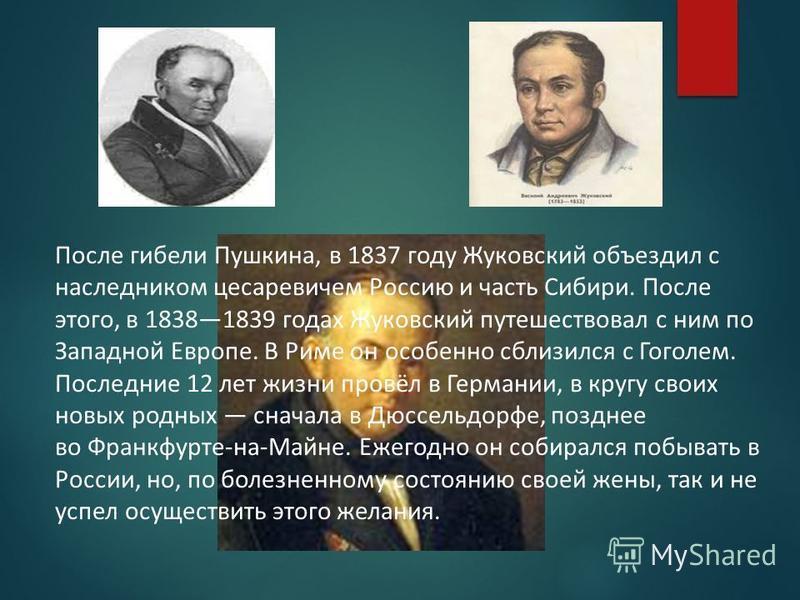 После гибели Пушкина, в 1837 году Жуковский объездил с наследником цесаревичем Россию и часть Сибири. После этого, в 18381839 годах Жуковский путешествовал с ним по Западной Европе. В Риме он особенно сблизился с Гоголем. Последние 12 лет жизни провё
