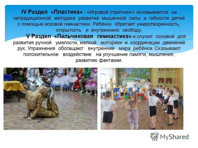 IV Раздел «Пластика» - «Игровой стретчинг» основывается на нетрадиционной методике развития мышечной силы и гибкости детей с помощью игровой гимнастики. Ребёнок обретает умиротворенность, открытость и внутреннюю свободу. V Раздел «Пальчиковая гимнаст