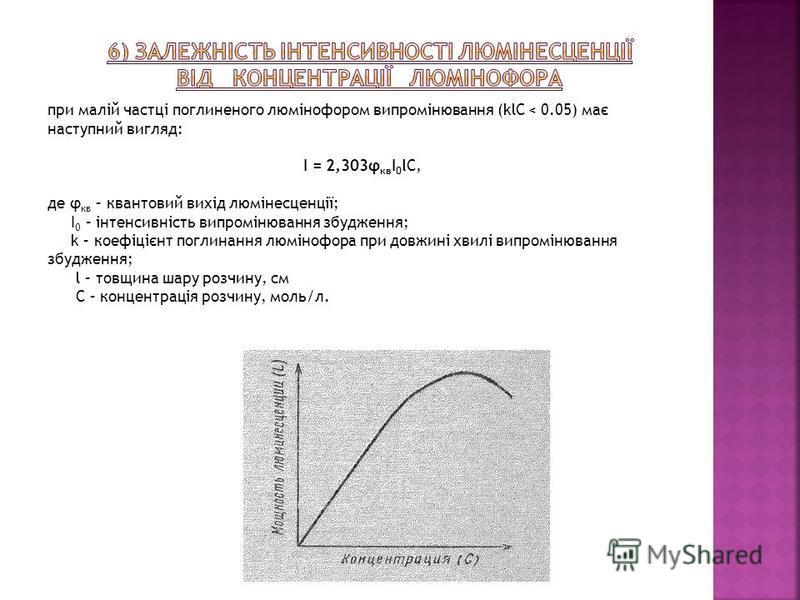 при малій частці поглиненого люмінофором випромінювання (klC < 0.05) має наступний вигляд: І = 2,303φ кв І 0 lС, де φ кв – квантовий вихід люмінесценції; І 0 – інтенсивність випромінювання збудження; k – коефіцієнт поглинання люмінофора при довжині х